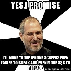 Steve Jobs Says - yes,i promise i'll make those iphone screens even easier to break and even more $$$ to replace