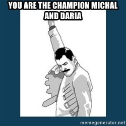 Freddy Mercury - you are the champion michal and daria
