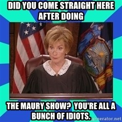 Judge Judy - did you come straight here after doing the maury show?  you're all a bunch of idiots.
