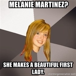 Musically Oblivious 8th Grader -  melanie martinez? she makes a beautiful first lady.