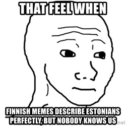 That Feel Guy - That feel when Finnish memes describe estonians perfectly, but nobody knows us