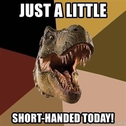 Raging T-rex - Just a little  short-Handed today!
