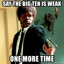 Jules Say What Again - Say the big ten is weak  One more time