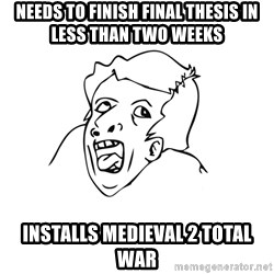 genius rage meme - Needs to finish Final thesis in less than two weeks Installs Medieval 2 total war