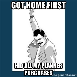 Freddy Mercury - got home first HID ALL my PLANNER PURCHASES