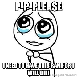 Please guy - P-P-Please I need to have this rank or I will die!