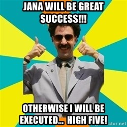 Borat Meme - Jana will be great success!!! otherwise i will be executed...  High five!