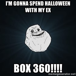 Forever Alone - i'm gonna spend HALLOWEEN with my ex  box 360!!!!