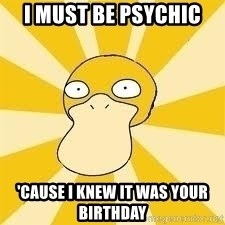 Conspiracy Psyduck - I must be psychic 'cause I knew it was your birthday