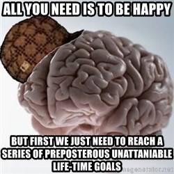 Scumbag Brain - all you need is to be happy but first we just need to reach a series of preposterous unattaniable life-time goals