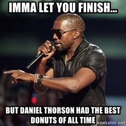 Kanye - Imma let you finish... But daniel thorson had the best donuts of all time