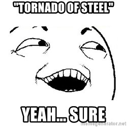 "Yeah sure - ""tornado of steel"" yeah... sure"
