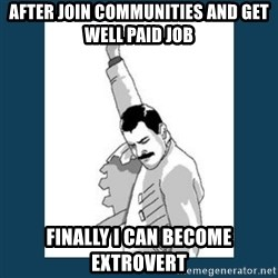 Freddy Mercury - after join Communities and get well paid job finally i can become extrovert
