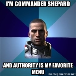 Blatant Commander Shepard - I'm commander shepard and authority is my favorite menu