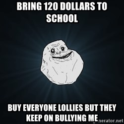 Forever Alone - Bring 120 dollars to school Buy everyone lollies but they keep on Bullying me