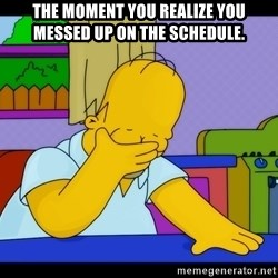 Homer Facepalm - the moment you realize you messed up on the schedule.