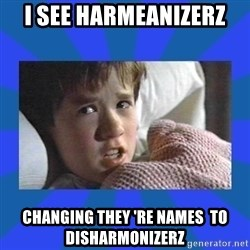 i see dead people - i see harmeanizerz changing they 're names  to disharmonizerz