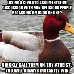 Malicious advice mallard - losing a civilized ARGUMENTATIVE discussion with non-religious people regarding religion online?  quickly call them an 'edy-atheist', you will always instantly win