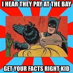 Batman Bitchslap - I hear they pay at the bay Get your FACTS right kid