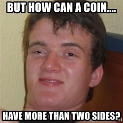 Stoner Guy - But how can a coin.... have more than two sides?