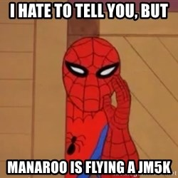 Spidermanwhisper - I hate to tell you, but Manaroo is flying a jm5k