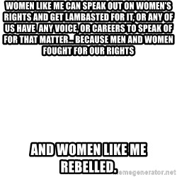 Blank Meme - Women like me can speak out on women's  rights and get lambasted for it, or any of us have  any voice, or careers to speak of for that matter... because men and women fought for our rights   and women like me rebelled.