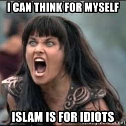 xena mad - i can think for myself islam is for idiots