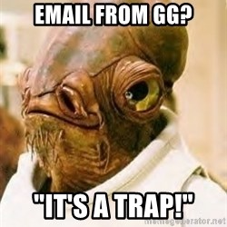 "Its A Trap - Email from GG? ""It's a TRAP!"""