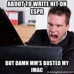 Angry Computer User - ABOUT TO WRITE HIT ON ESPR BUT DAMN MM'S BUSTED MY IMAC