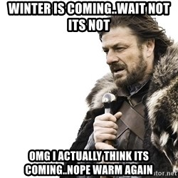 Winter is Coming - winter is coming..wait not its not omg i actually think its coming..nope warm again