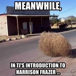 Tumbleweed - Meanwhile, in TJ's INTRODUCTION to harrison frazer ...
