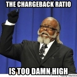 Too high - the chargeback ratio is too damn high