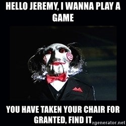 saw jigsaw meme - Hello jeremy, I wanna play a game You have taken your chair for granted, find it