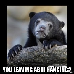 sad bear -  you leaving abhi hanging?