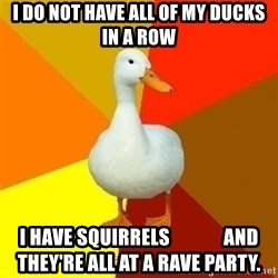 Technologically Impaired Duck - I do not have all of my ducks in a row I have squirrels              and they're all at a rave Party.