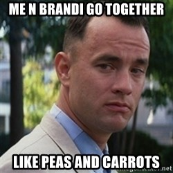 forrest gump - Me n brandi go together Like peas and carrots