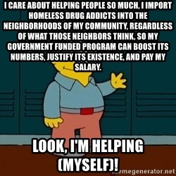 Ralph Wiggum - I care about helping people so much, I import homeless drug addicts into the neighborhoods of my community, regardless of what those neighbors think, so my government funded program can boost its numbers, justify its existence, and pay my salary. Look, I'm helping (myself)!
