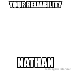 Blank Meme - Your reliability Nathan