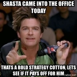 Bold Strategy Cotton - SHASTA CAME INTO THE OFFICE TODAY tHATS A BOLD STRATEGY COTTON, LETS SEE IF IT PAYS OFF FOR HIM