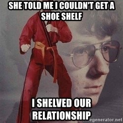 Karate Kyle - She told me I couldn't get a shoe shelf i shelved our relationship