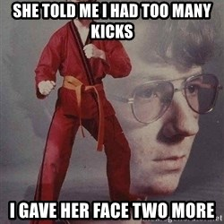 Karate Kyle - she told me i had too many kicks i gave her face two more