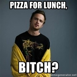 Jesse Pinkman - Pizza for lunch, Bitch?