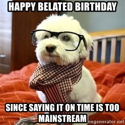 hipster dog - Happy belated birthday since saying it on time is too mainstream