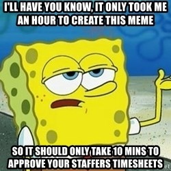 Spongebob I'll have you know meme - I'll have you know, it only took me an hour to create this meme So it should only take 10 mins to approve your staffers timesheets