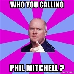 Phil Mitchell - Who You calling Phil mitchell ?