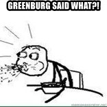 Cereal Guy Spit - GREEnburg said what?!