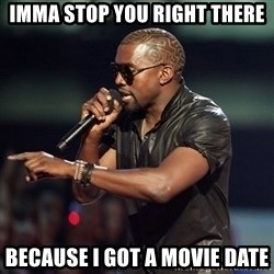 Kanye - imma stop you right there because i got a movie date