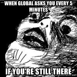 Omg Rage Guy - WHEN GLOBAL ASKS YOU EVERY 5 MINUTES IF YOU'RE STILL THERE
