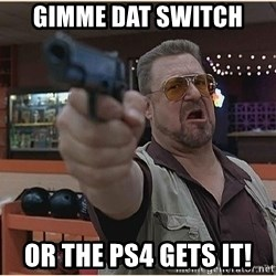 WalterGun - Gimme dat switch Or the ps4 gets it!