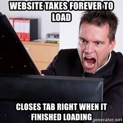 Angry Computer User - website takes forever to load closes tab right when it finished loading